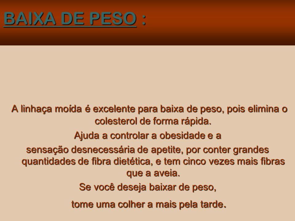 BAIXA DE PESO : A linhaça moída é excelente para baixa de peso, pois elimina o colesterol de forma rápida.