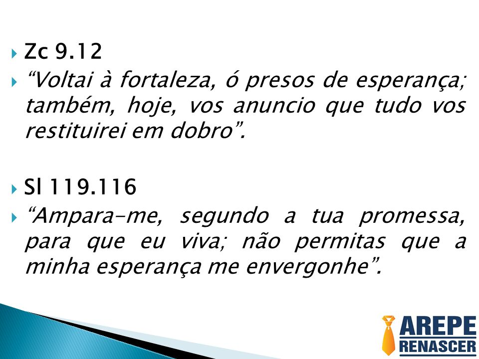 Zc 9.12 Voltai à fortaleza, ó presos de esperança; também, hoje, vos anuncio que tudo vos restituirei em dobro .