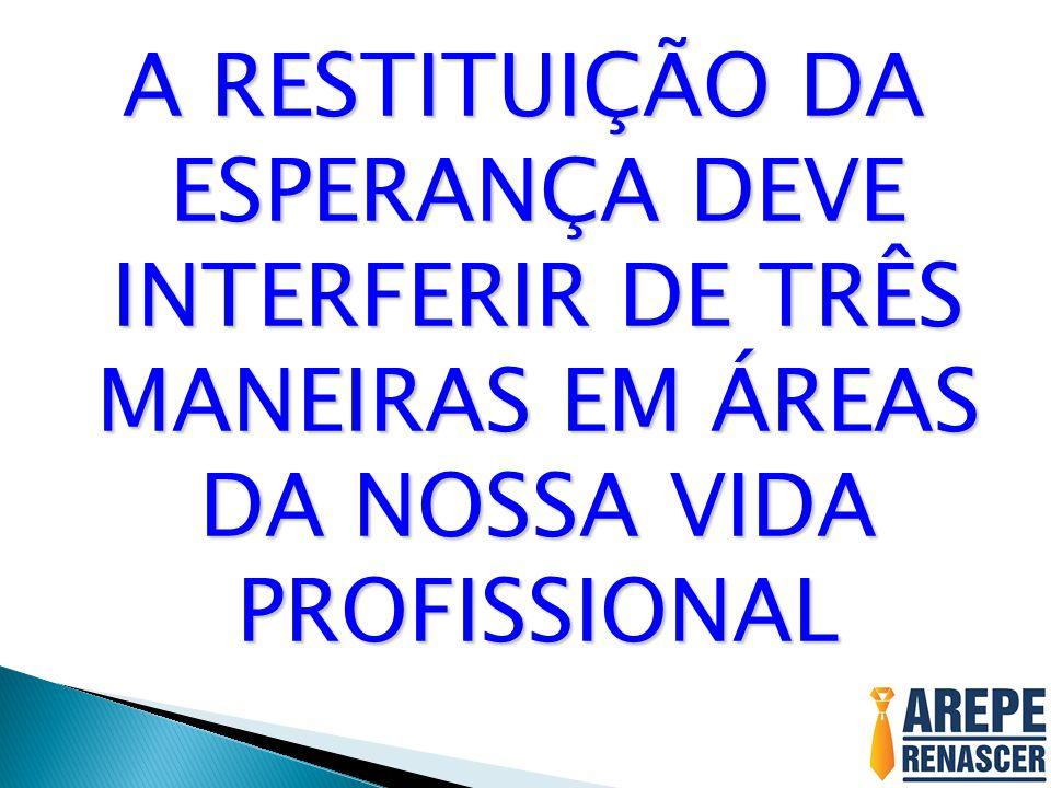 A RESTITUIÇÃO DA ESPERANÇA DEVE INTERFERIR DE TRÊS MANEIRAS EM ÁREAS DA NOSSA VIDA PROFISSIONAL