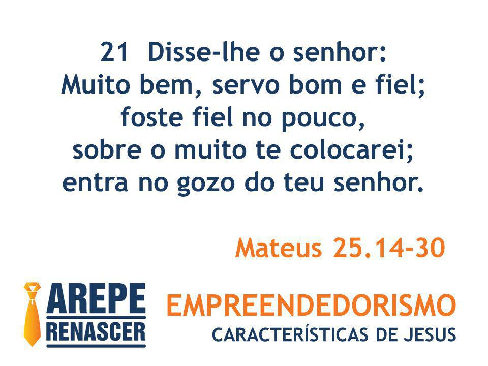 EMPREENDEDORISMO 21 Disse-lhe o senhor: Muito bem, servo bom e fiel;