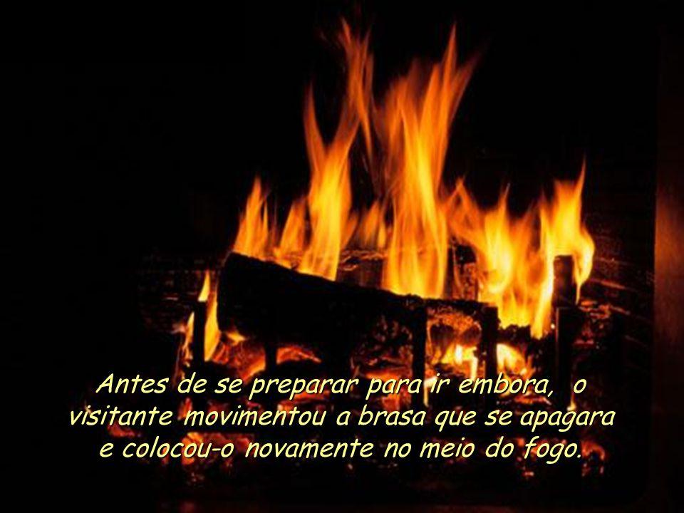 Antes de se preparar para ir embora, o visitante movimentou a brasa que se apagara e colocou-o novamente no meio do fogo.