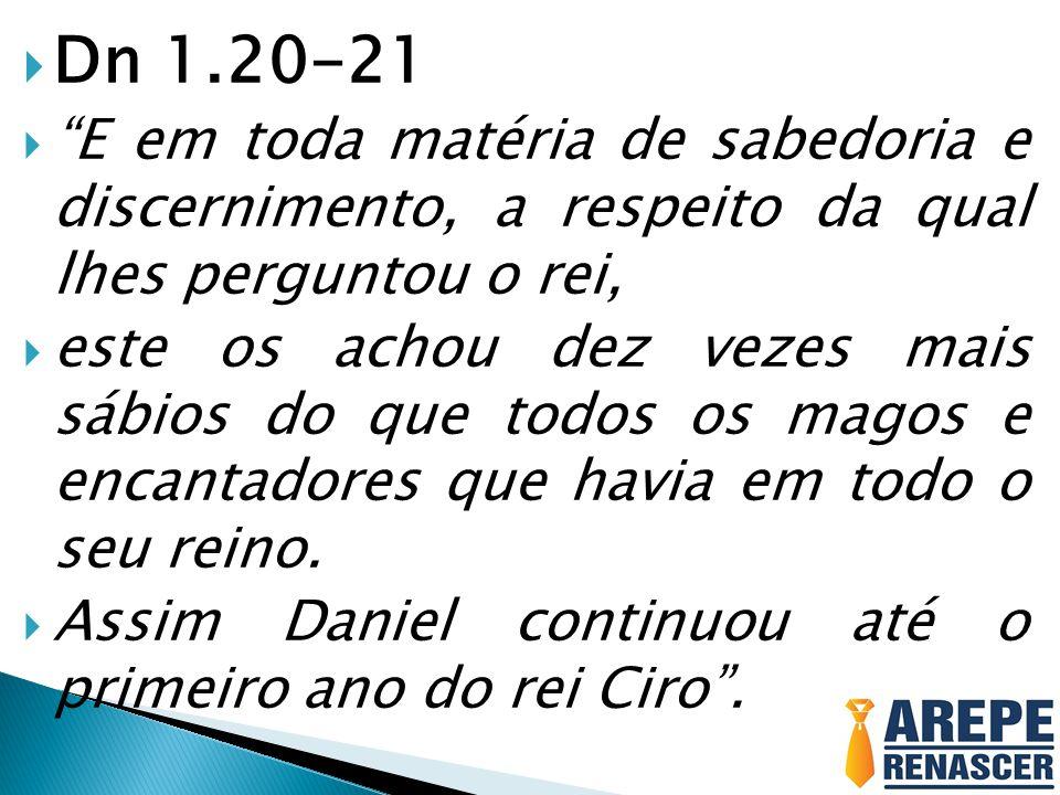 Dn 1.20-21 E em toda matéria de sabedoria e discernimento, a respeito da qual lhes perguntou o rei,