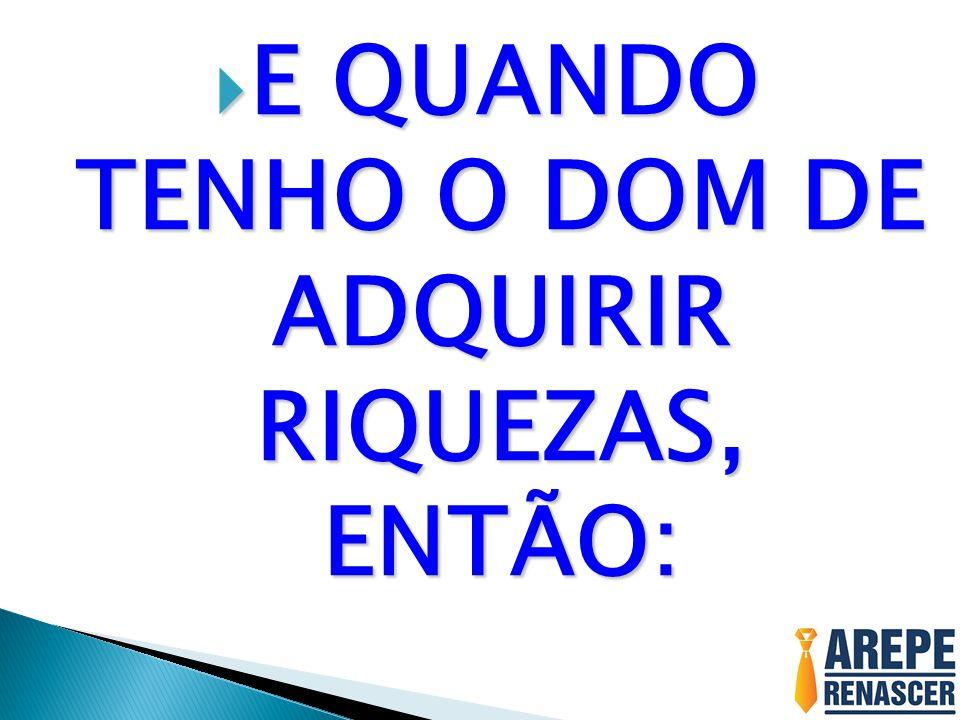E QUANDO TENHO O DOM DE ADQUIRIR RIQUEZAS, ENTÃO: