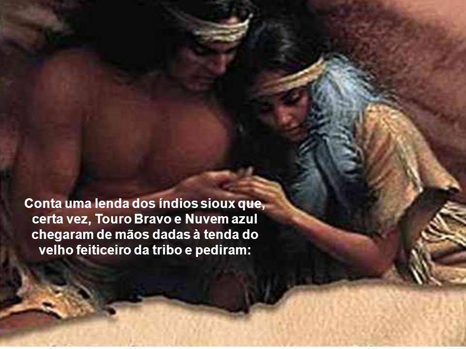Conta uma lenda dos índios sioux que, certa vez, Touro Bravo e Nuvem azul chegaram de mãos dadas à tenda do velho feiticeiro da tribo e pediram:
