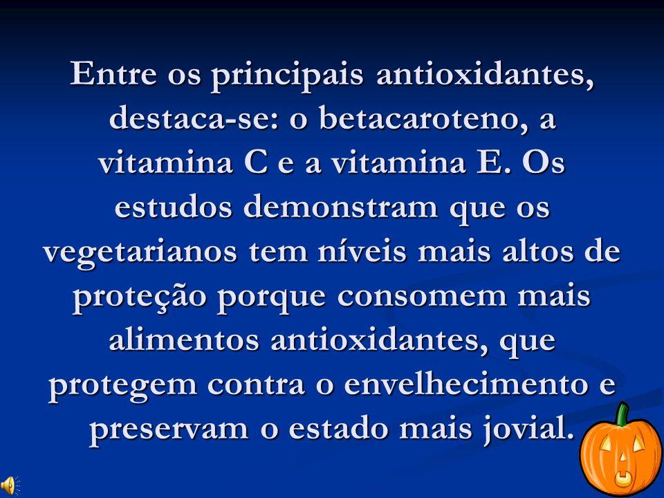 Entre os principais antioxidantes, destaca-se: o betacaroteno, a vitamina C e a vitamina E.