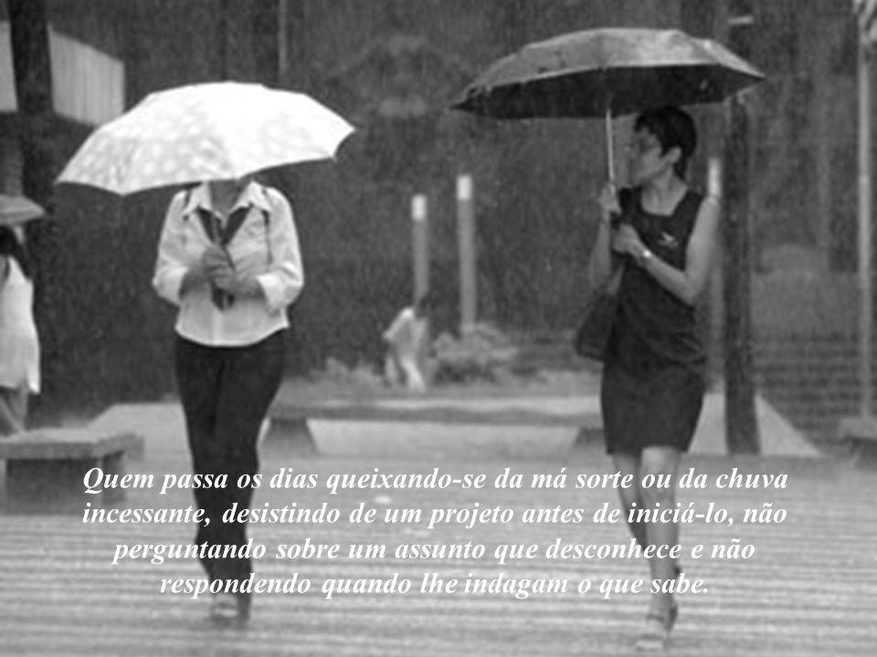 Quem passa os dias queixando-se da má sorte ou da chuva incessante, desistindo de um projeto antes de iniciá-lo, não perguntando sobre um assunto que desconhece e não respondendo quando lhe indagam o que sabe.
