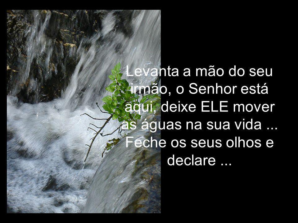 Levanta a mão do seu irmão, o Senhor está aqui, deixe ELE mover as águas na sua vida ...