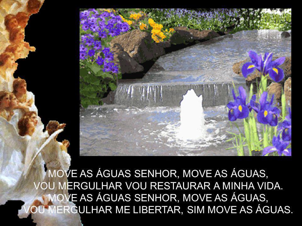 MOVE AS ÁGUAS SENHOR, MOVE AS ÁGUAS,