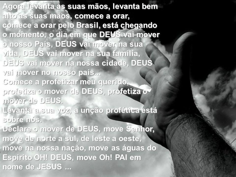 Agora levanta as suas mãos, levanta bem alto as suas mãos, comece a orar, comece a orar pelo Brasil, está chegando o momento, o dia em que DEUS vai mover o nosso País, DEUS vai mover na sua vida, DEUS vai mover na sua família, DEUS vai mover na nossa cidade, DEUS vai mover no nosso país...