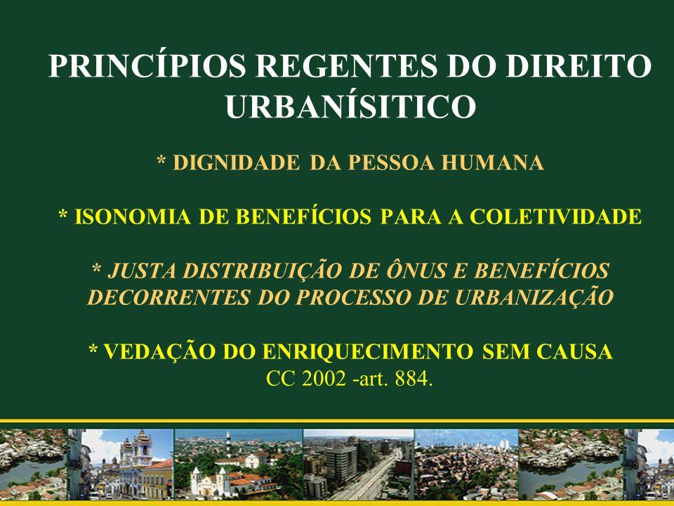 PRINCÍPIOS REGENTES DO DIREITO URBANÍSITICO * DIGNIDADE DA PESSOA HUMANA * ISONOMIA DE BENEFÍCIOS PARA A COLETIVIDADE * JUSTA DISTRIBUIÇÃO DE ÔNUS E BENEFÍCIOS DECORRENTES DO PROCESSO DE URBANIZAÇÃO * VEDAÇÃO DO ENRIQUECIMENTO SEM CAUSA CC 2002 -art.