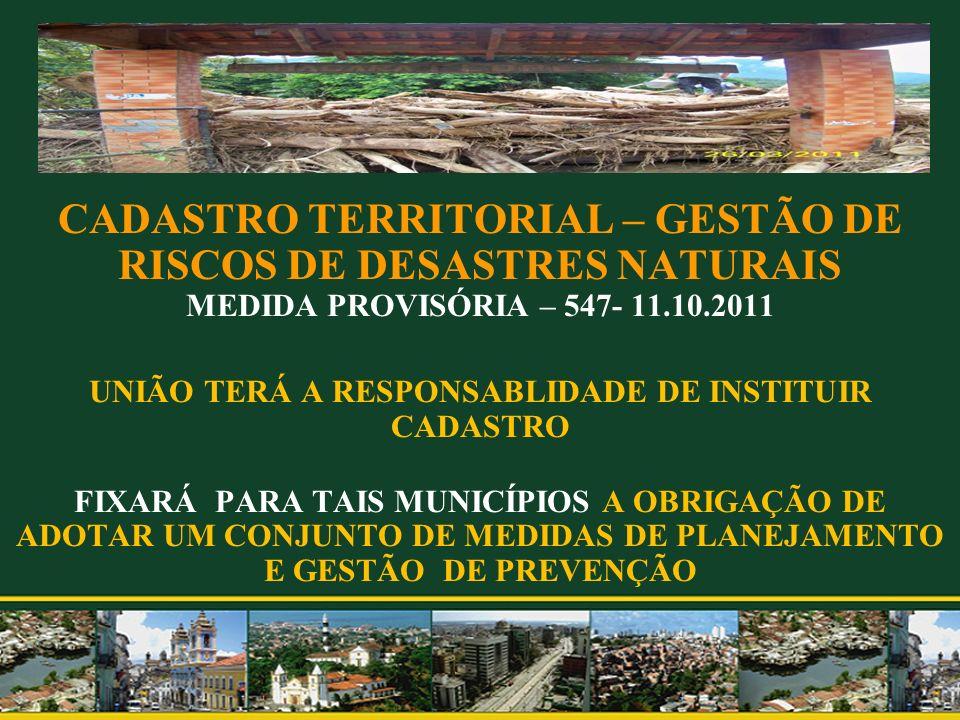 CADASTRO TERRITORIAL – GESTÃO DE RISCOS DE DESASTRES NATURAIS MEDIDA PROVISÓRIA – 547- 11.10.2011 UNIÃO TERÁ A RESPONSABLIDADE DE INSTITUIR CADASTRO FIXARÁ PARA TAIS MUNICÍPIOS A OBRIGAÇÃO DE ADOTAR UM CONJUNTO DE MEDIDAS DE PLANEJAMENTO E GESTÃO DE PREVENÇÃO