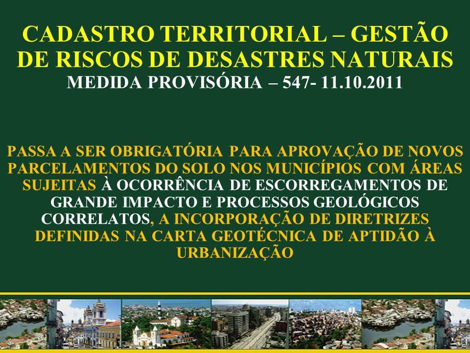 CADASTRO TERRITORIAL – GESTÃO DE RISCOS DE DESASTRES NATURAIS MEDIDA PROVISÓRIA – 547- 11.10.2011 PASSA A SER OBRIGATÓRIA PARA APROVAÇÃO DE NOVOS PARCELAMENTOS DO SOLO NOS MUNICÍPIOS COM ÁREAS SUJEITAS À OCORRÊNCIA DE ESCORREGAMENTOS DE GRANDE IMPACTO E PROCESSOS GEOLÓGICOS CORRELATOS, A INCORPORAÇÃO DE DIRETRIZES DEFINIDAS NA CARTA GEOTÉCNICA DE APTIDÃO À URBANIZAÇÃO