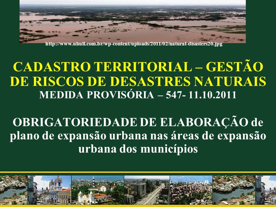 CADASTRO TERRITORIAL – GESTÃO DE RISCOS DE DESASTRES NATURAIS MEDIDA PROVISÓRIA – 547- 11.10.2011 OBRIGATORIEDADE DE ELABORAÇÃO de plano de expansão urbana nas áreas de expansão urbana dos municípios