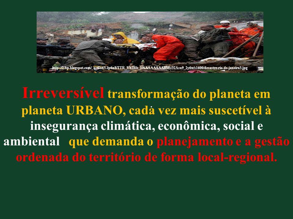 Irreversível transformação do planeta em planeta URBANO, cada vez mais suscetível à insegurança climática, econômica, social e ambiental que demanda o planejamento e a gestão ordenada do território de forma local-regional.