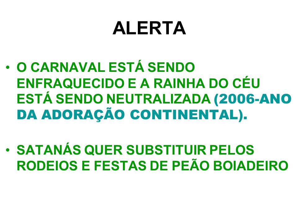 ALERTA O CARNAVAL ESTÁ SENDO ENFRAQUECIDO E A RAINHA DO CÉU ESTÁ SENDO NEUTRALIZADA (2006-ANO DA ADORAÇÃO CONTINENTAL).