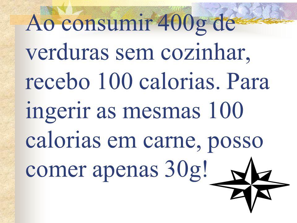 Ao consumir 400g de verduras sem cozinhar, recebo 100 calorias