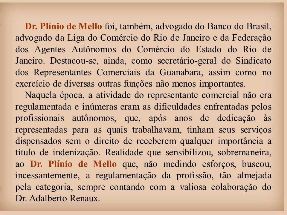 Dr. Plínio de Mello foi, também, advogado do Banco do Brasil, advogado da Liga do Comércio do Rio de Janeiro e da Federação dos Agentes Autônomos do Comércio do Estado do Rio de Janeiro. Destacou-se, ainda, como secretário-geral do Sindicato dos Representantes Comerciais da Guanabara, assim como no exercício de diversas outras funções não menos importantes.