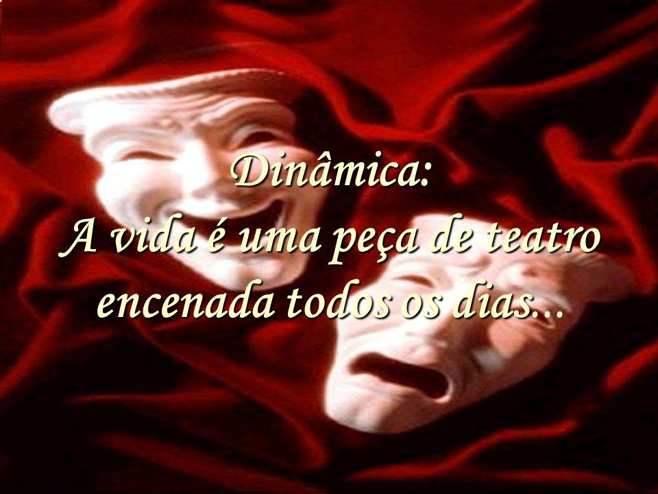 Dinâmica: A vida é uma peça de teatro encenada todos os dias...
