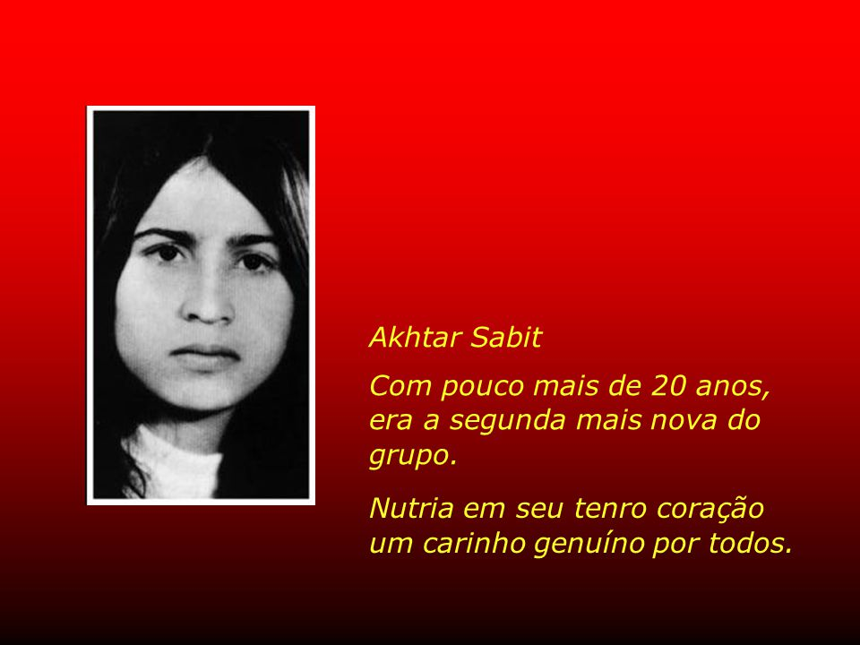 Akhtar Sabit Com pouco mais de 20 anos, era a segunda mais nova do grupo. Nutria em seu tenro coração.