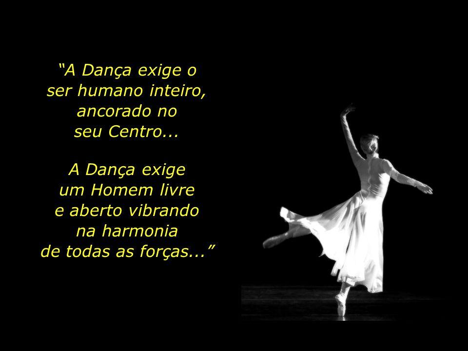 A Dança exige o ser humano inteiro, ancorado no. seu Centro... A Dança exige. um Homem livre. e aberto vibrando.