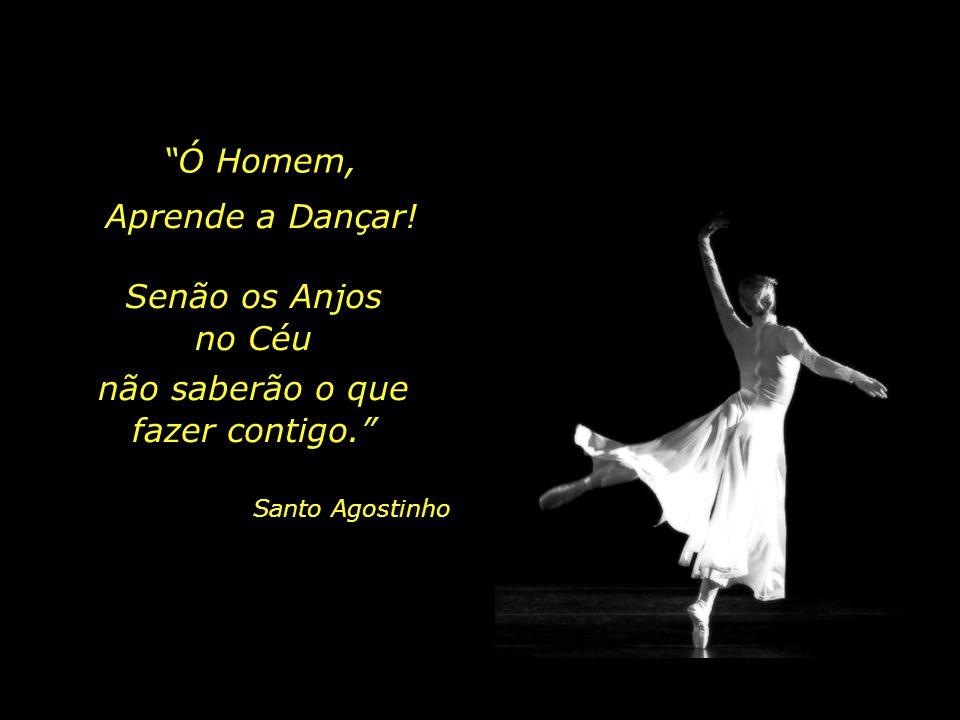 Ó Homem, Aprende a Dançar! Senão os Anjos no Céu não saberão o que