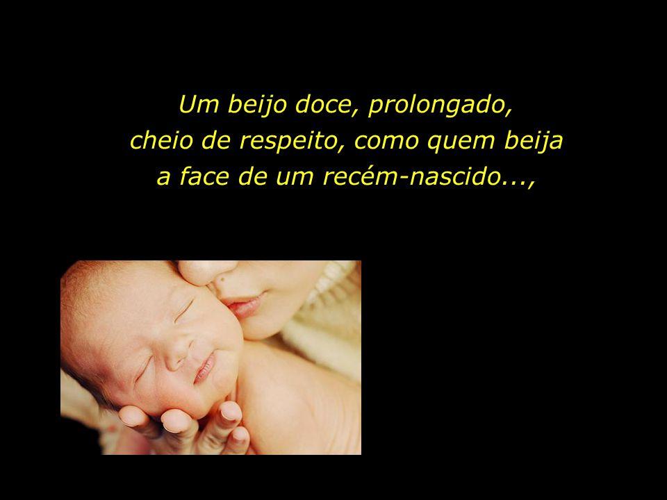 Um beijo doce, prolongado, cheio de respeito, como quem beija a face de um recém-nascido...,