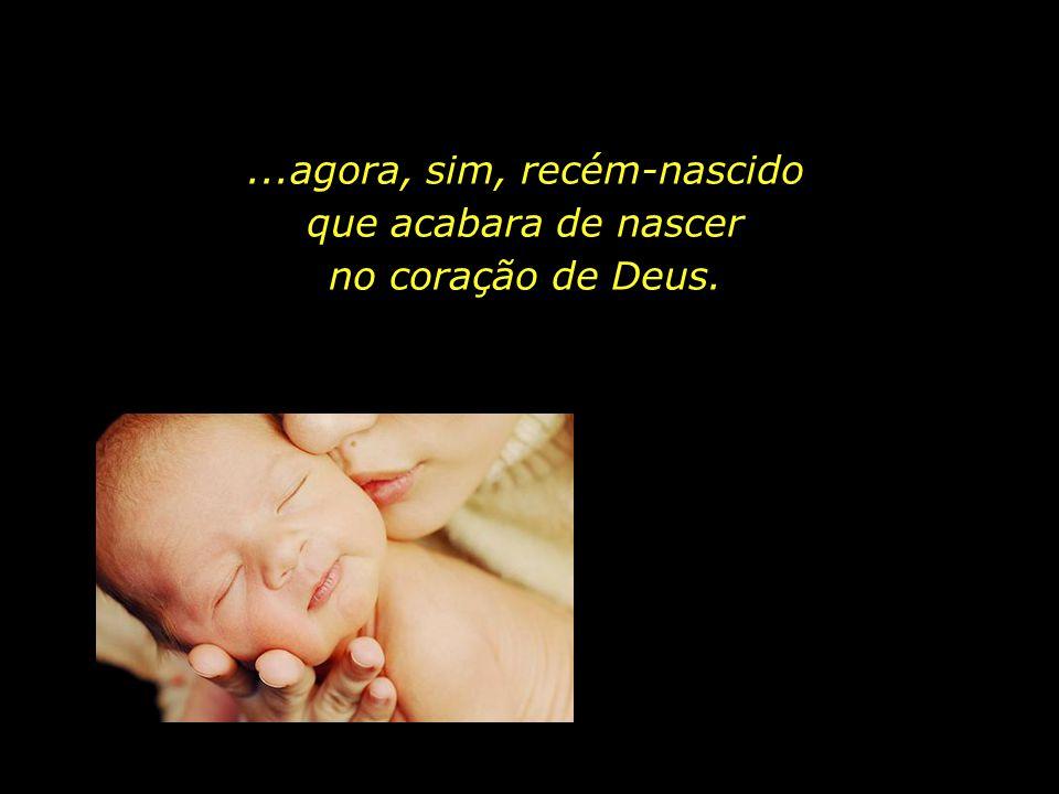 ...agora, sim, recém-nascido que acabara de nascer no coração de Deus.