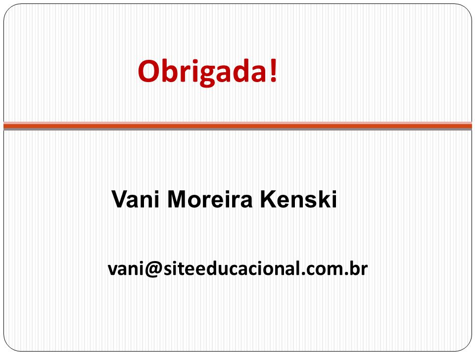 Obrigada! Vani Moreira Kenski vani@siteeducacional.com.br