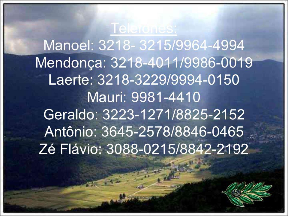 Telefones: Manoel: 3218- 3215/9964-4994 Mendonça: 3218-4011/9986-0019 Laerte: 3218-3229/9994-0150 Mauri: 9981-4410 Geraldo: 3223-1271/8825-2152 Antônio: 3645-2578/8846-0465 Zé Flávio: 3088-0215/8842-2192