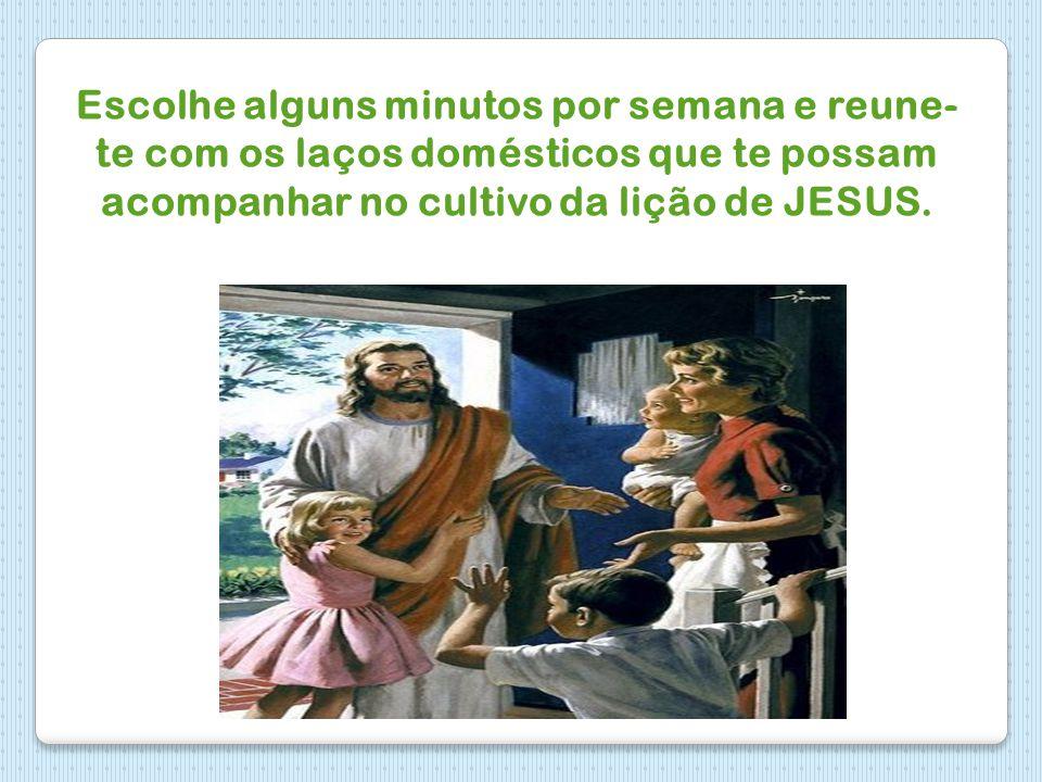Escolhe alguns minutos por semana e reune-te com os laços domésticos que te possam acompanhar no cultivo da lição de JESUS.