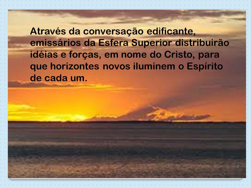 Através da conversação edificante, emissários da Esfera Superior distribuirão idéias e forças, em nome do Cristo, para que horizontes novos iluminem o Espírito de cada um.