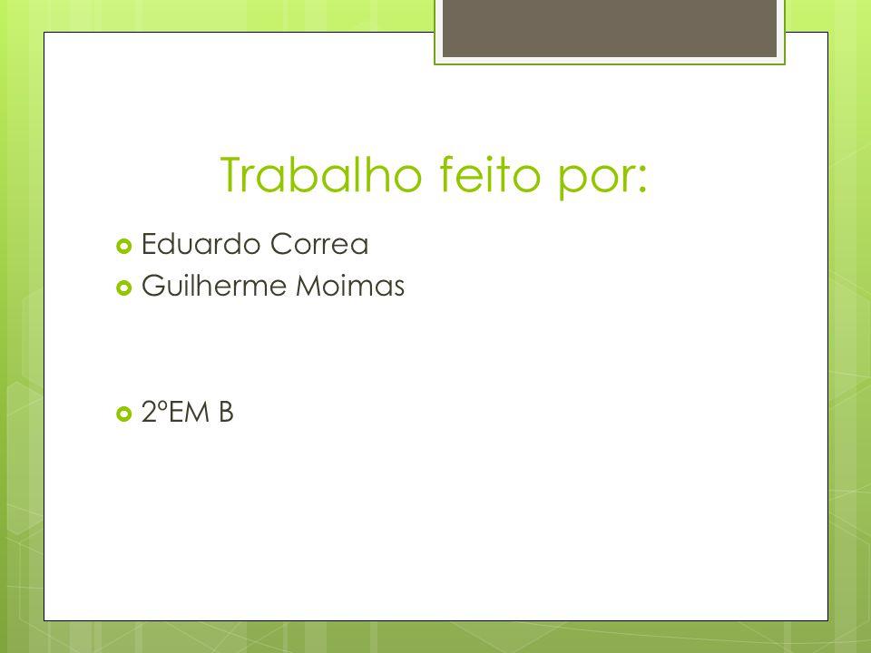 Trabalho feito por: Eduardo Correa Guilherme Moimas 2ºEM B