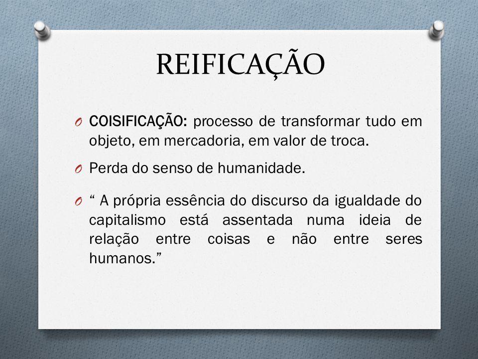 REIFICAÇÃO COISIFICAÇÃO: processo de transformar tudo em objeto, em mercadoria, em valor de troca. Perda do senso de humanidade.