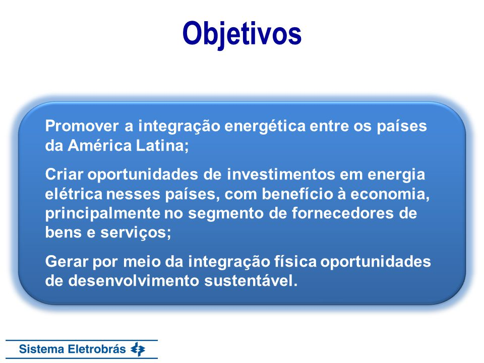 Objetivos Promover a integração energética entre os países da América Latina;