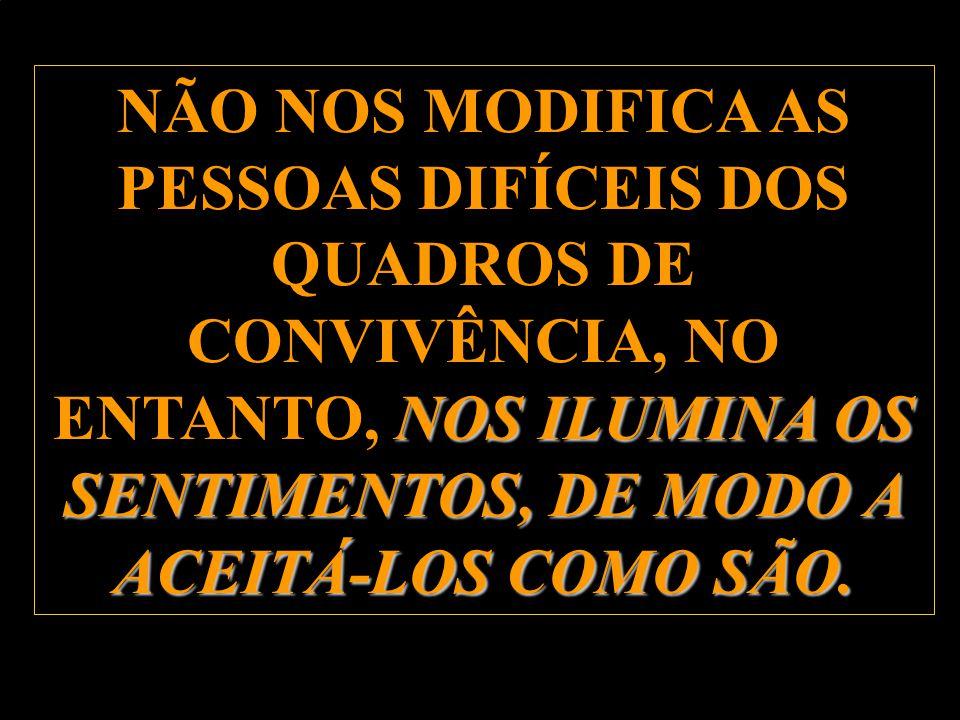 NÃO NOS MODIFICA AS PESSOAS DIFÍCEIS DOS QUADROS DE CONVIVÊNCIA, NO ENTANTO, NOS ILUMINA OS SENTIMENTOS, DE MODO A ACEITÁ-LOS COMO SÃO.