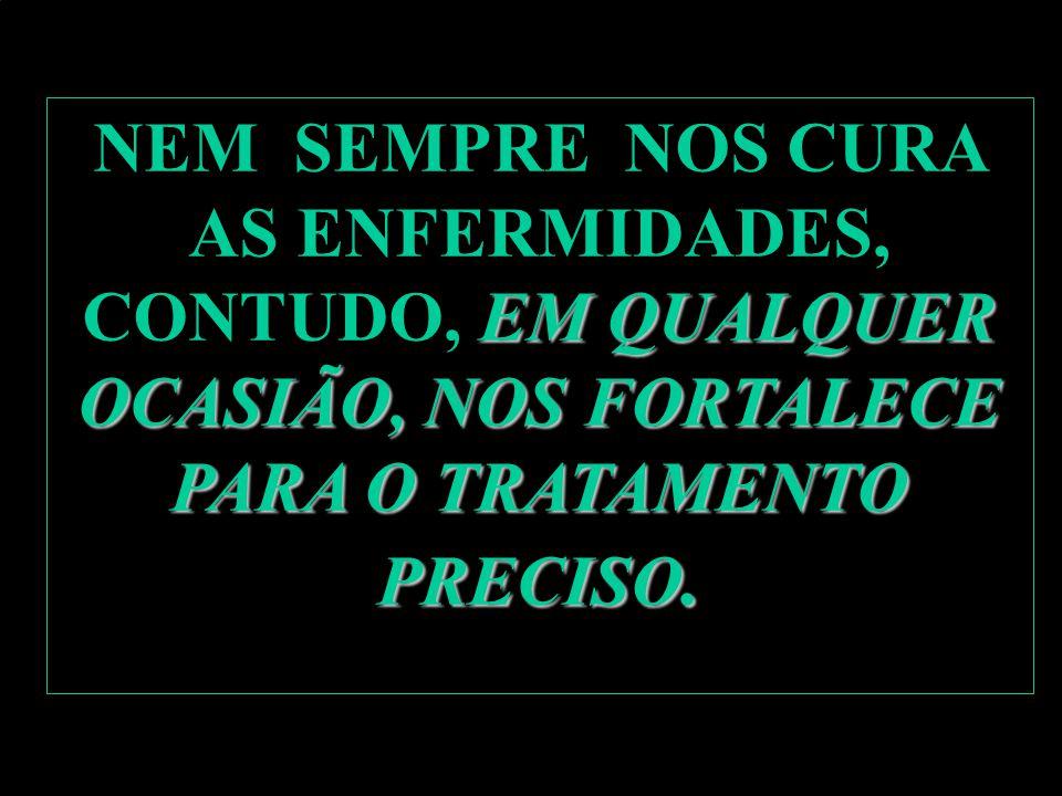 NEM SEMPRE NOS CURA AS ENFERMIDADES, CONTUDO, EM QUALQUER OCASIÃO, NOS FORTALECE PARA O TRATAMENTO PRECISO.