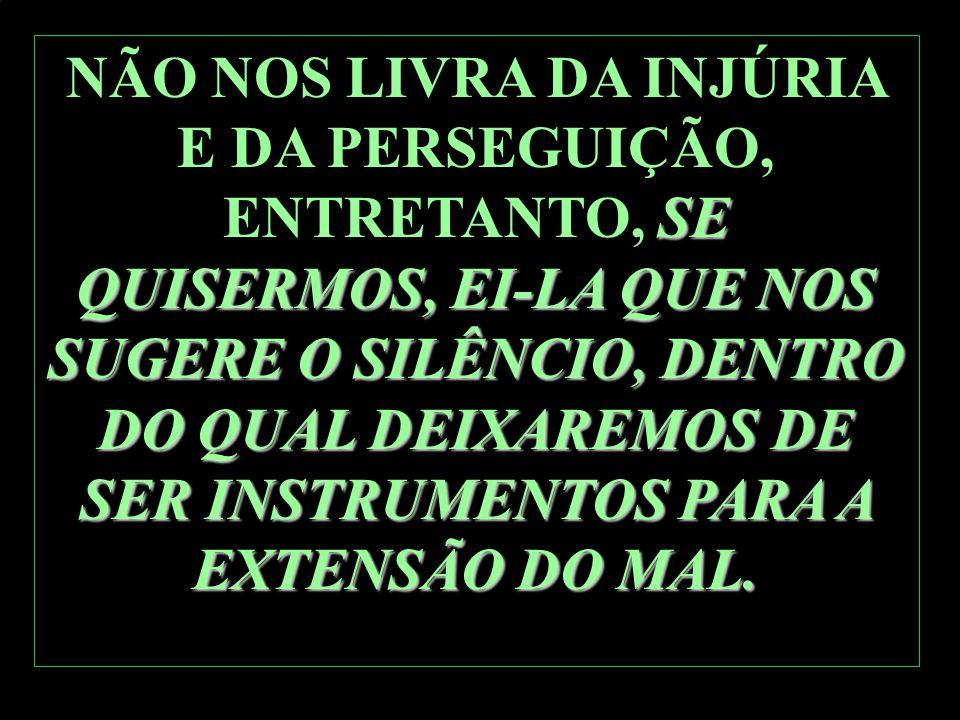 NÃO NOS LIVRA DA INJÚRIA E DA PERSEGUIÇÃO, ENTRETANTO, SE QUISERMOS, EI-LA QUE NOS SUGERE O SILÊNCIO, DENTRO DO QUAL DEIXAREMOS DE SER INSTRUMENTOS PARA A EXTENSÃO DO MAL.