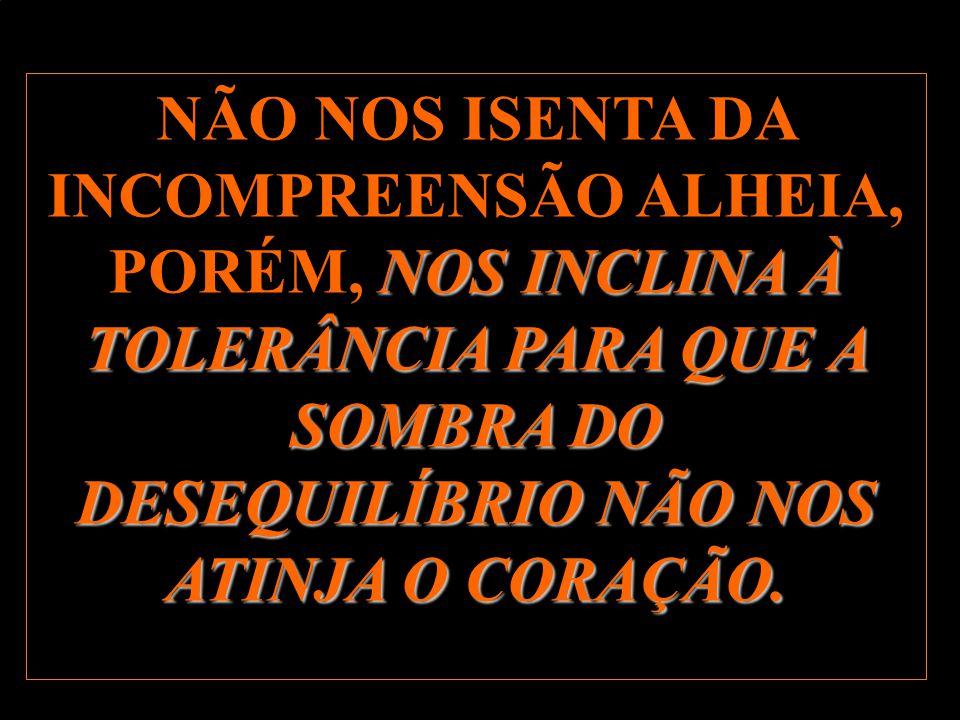 NÃO NOS ISENTA DA INCOMPREENSÃO ALHEIA, PORÉM, NOS INCLINA À TOLERÂNCIA PARA QUE A SOMBRA DO DESEQUILÍBRIO NÃO NOS ATINJA O CORAÇÃO.