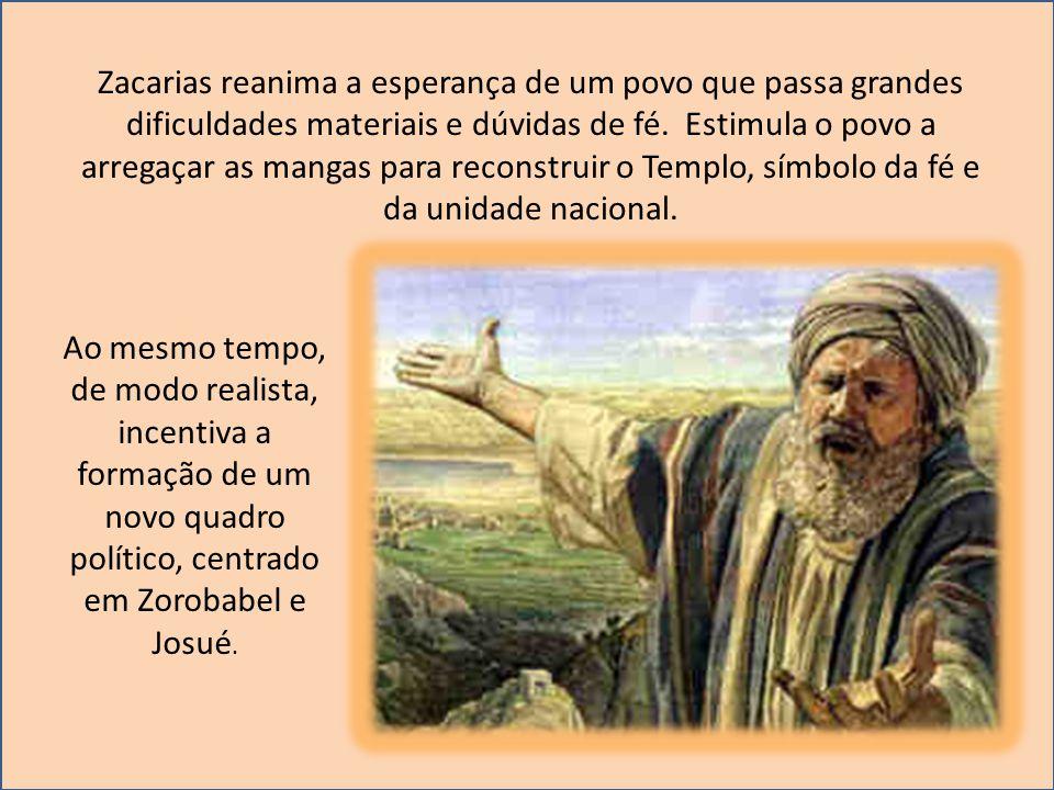 Zacarias reanima a esperança de um povo que passa grandes dificuldades materiais e dúvidas de fé. Estimula o povo a arregaçar as mangas para reconstruir o Templo, símbolo da fé e da unidade nacional.