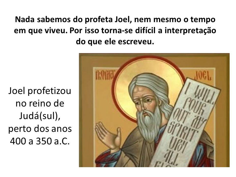 Joel profetizou no reino de Judá(sul), perto dos anos 400 a 350 a.C.