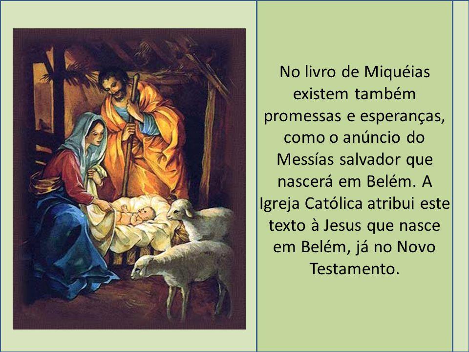 No livro de Miquéias existem também promessas e esperanças, como o anúncio do Messías salvador que nascerá em Belém.
