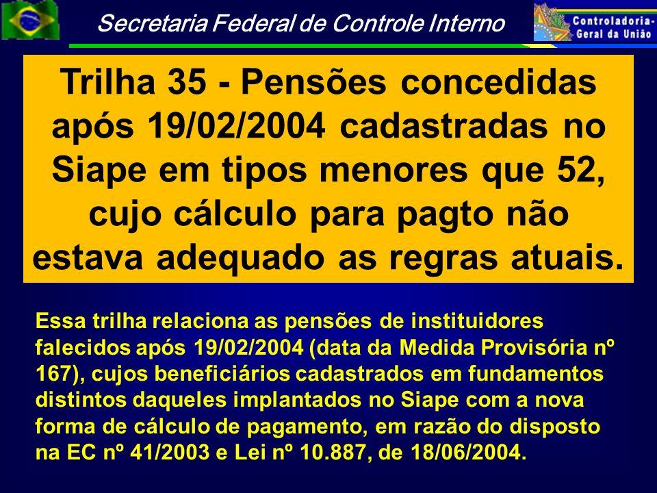 Trilha 35 - Pensões concedidas após 19/02/2004 cadastradas no Siape em tipos menores que 52, cujo cálculo para pagto não estava adequado as regras atuais.