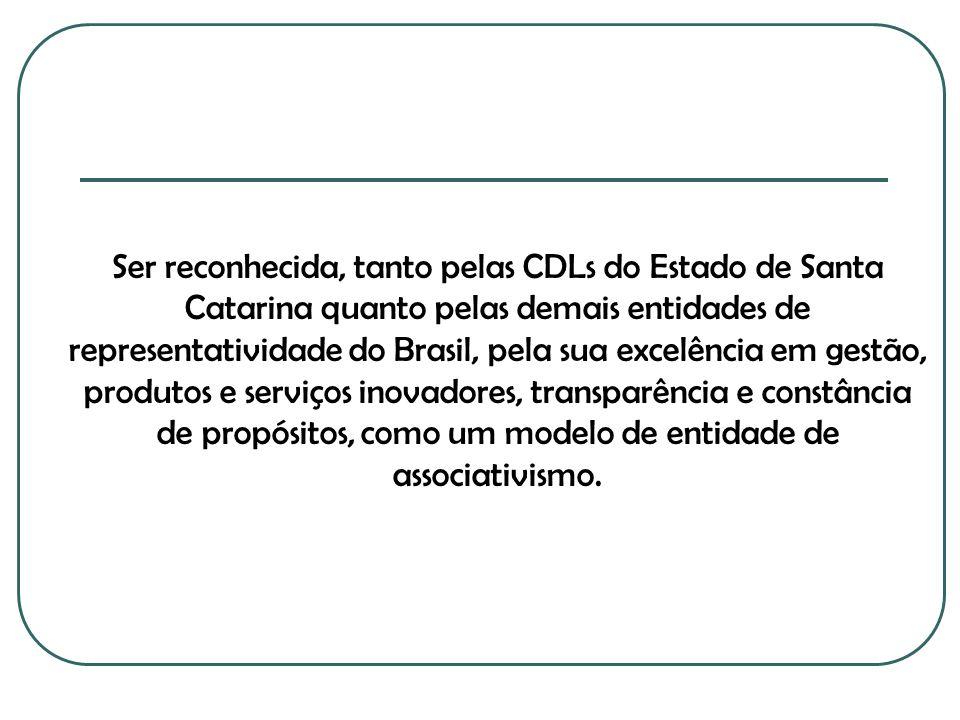 Ser reconhecida, tanto pelas CDLs do Estado de Santa Catarina quanto pelas demais entidades de representatividade do Brasil, pela sua excelência em gestão, produtos e serviços inovadores, transparência e constância de propósitos, como um modelo de entidade de associativismo.