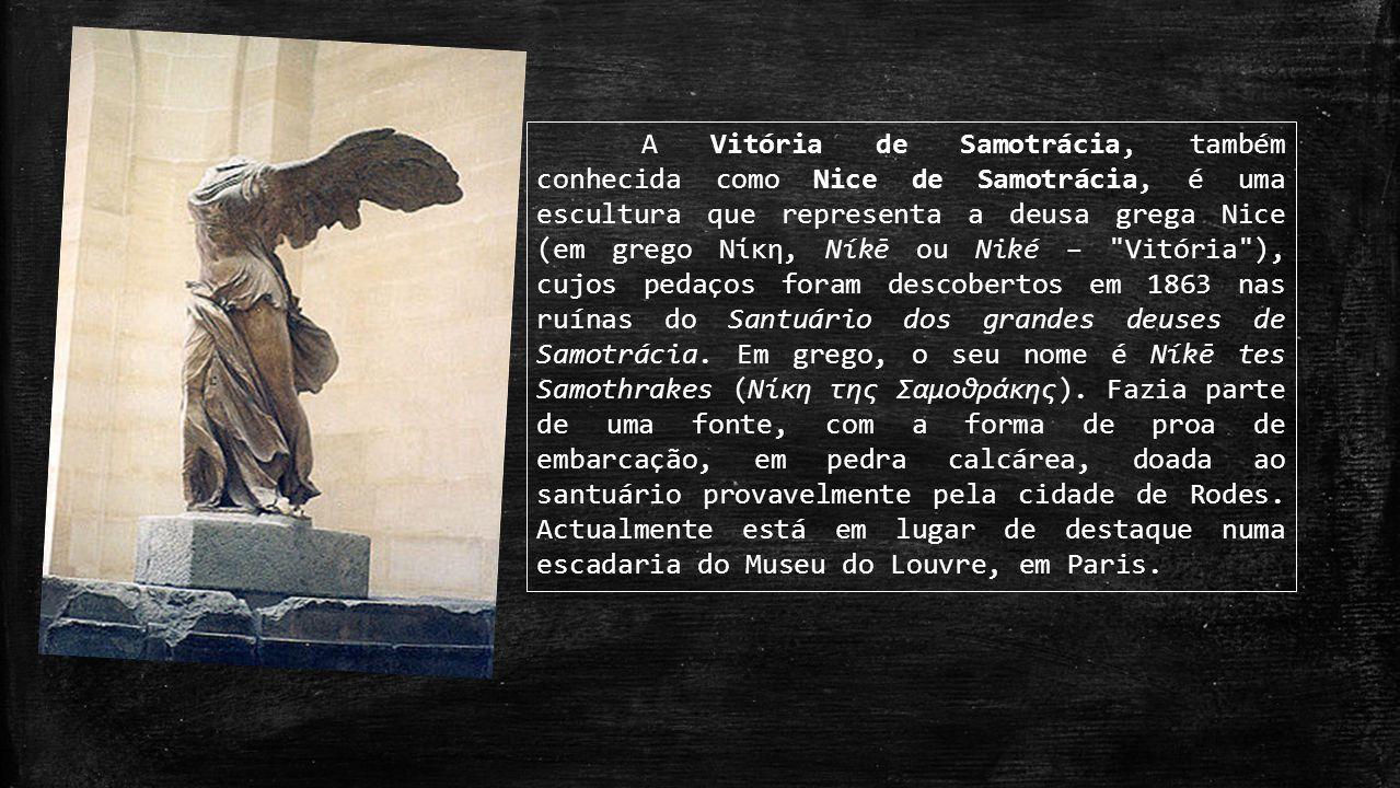 A Vitória de Samotrácia, também conhecida como Nice de Samotrácia, é uma escultura que representa a deusa grega Nice (em grego Νίκη, Níkē ou Niké – Vitória ), cujos pedaços foram descobertos em 1863 nas ruínas do Santuário dos grandes deuses de Samotrácia.