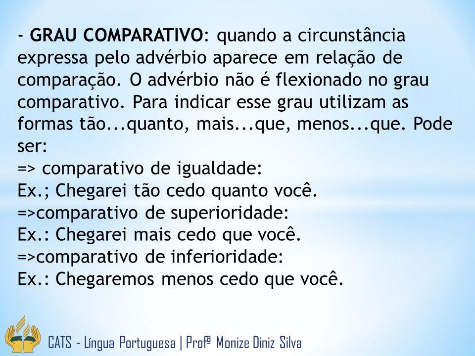 - GRAU COMPARATIVO: quando a circunstância expressa pelo advérbio aparece em relação de comparação. O advérbio não é flexionado no grau comparativo. Para indicar esse grau utilizam as formas tão...quanto, mais...que, menos...que. Pode ser: => comparativo de igualdade: Ex.; Chegarei tão cedo quanto você. =>comparativo de superioridade: Ex.: Chegarei mais cedo que você. =>comparativo de inferioridade: Ex.: Chegaremos menos cedo que você.