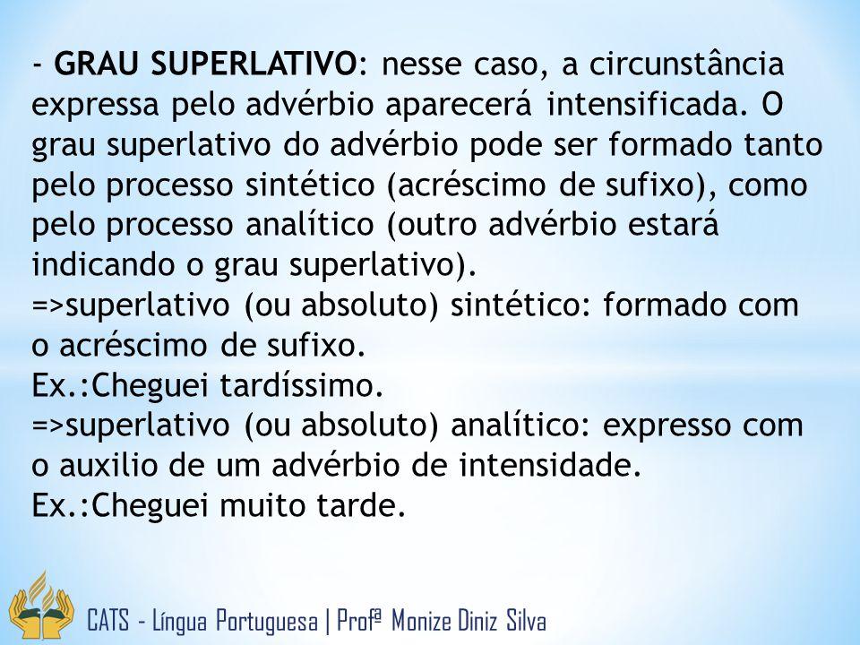 - GRAU SUPERLATIVO: nesse caso, a circunstância expressa pelo advérbio aparecerá intensificada. O grau superlativo do advérbio pode ser formado tanto pelo processo sintético (acréscimo de sufixo), como pelo processo analítico (outro advérbio estará indicando o grau superlativo).