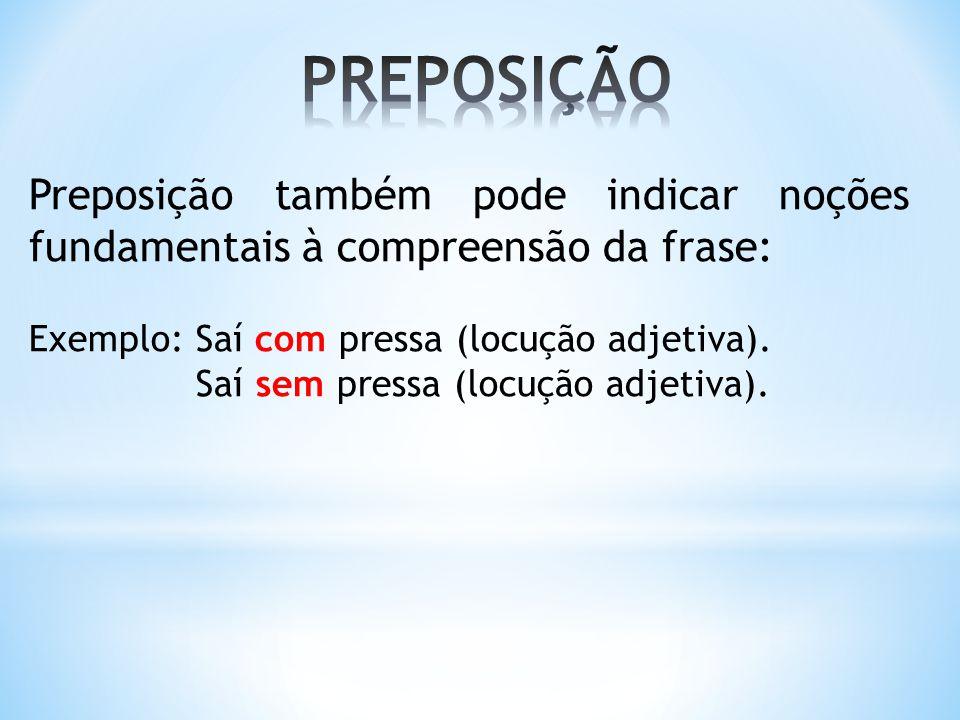 PREPOSIÇÃO Preposição também pode indicar noções fundamentais à compreensão da frase: Exemplo: Saí com pressa (locução adjetiva).