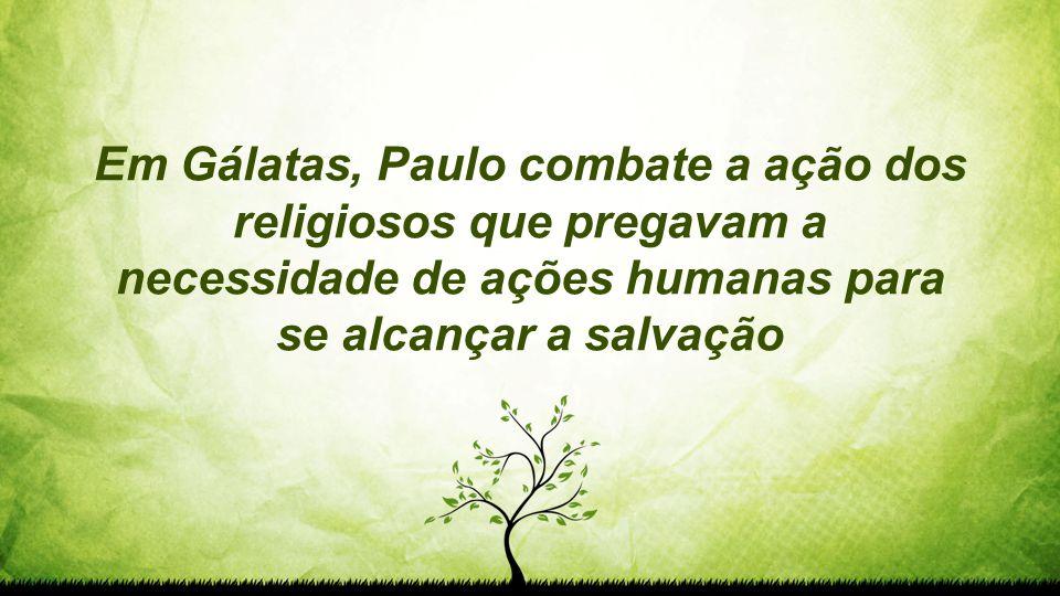 Em Gálatas, Paulo combate a ação dos religiosos que pregavam a necessidade de ações humanas para se alcançar a salvação