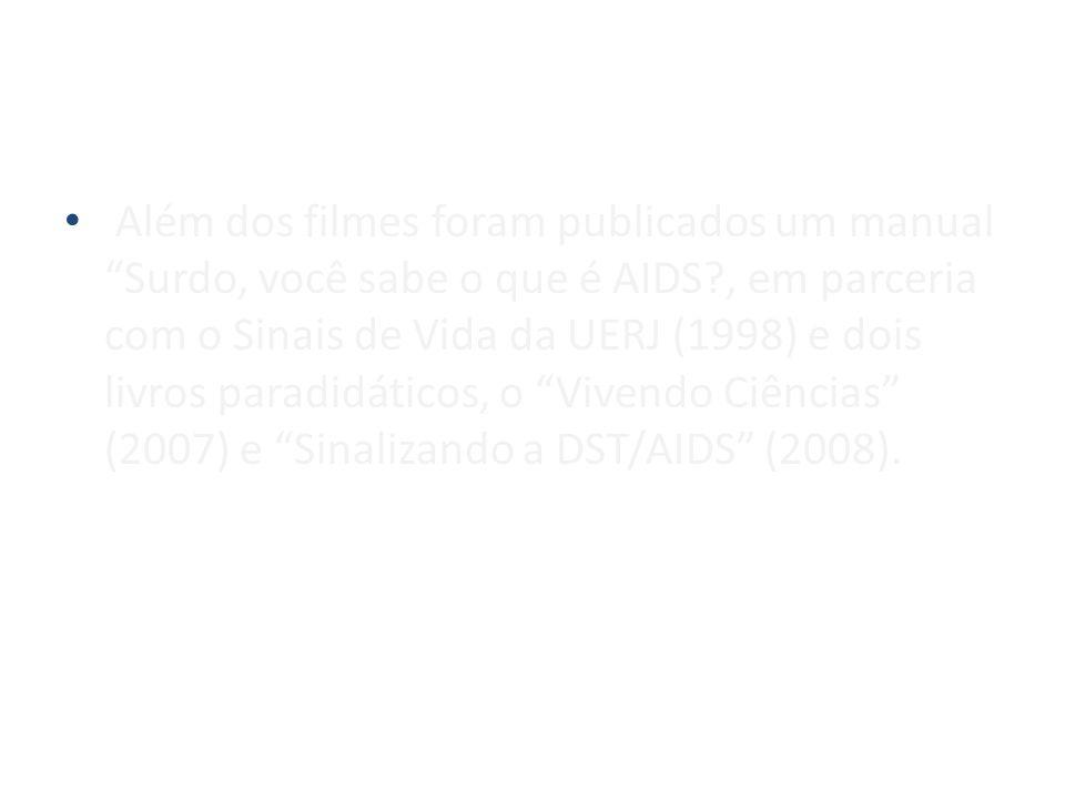 Além dos filmes foram publicados um manual Surdo, você sabe o que é AIDS , em parceria com o Sinais de Vida da UERJ (1998) e dois livros paradidáticos, o Vivendo Ciências (2007) e Sinalizando a DST/AIDS (2008).