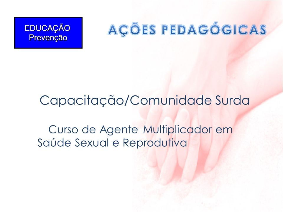 AÇÕES PEDAGÓGICAS EDUCAÇÃO Prevenção Capacitação/Comunidade Surda .